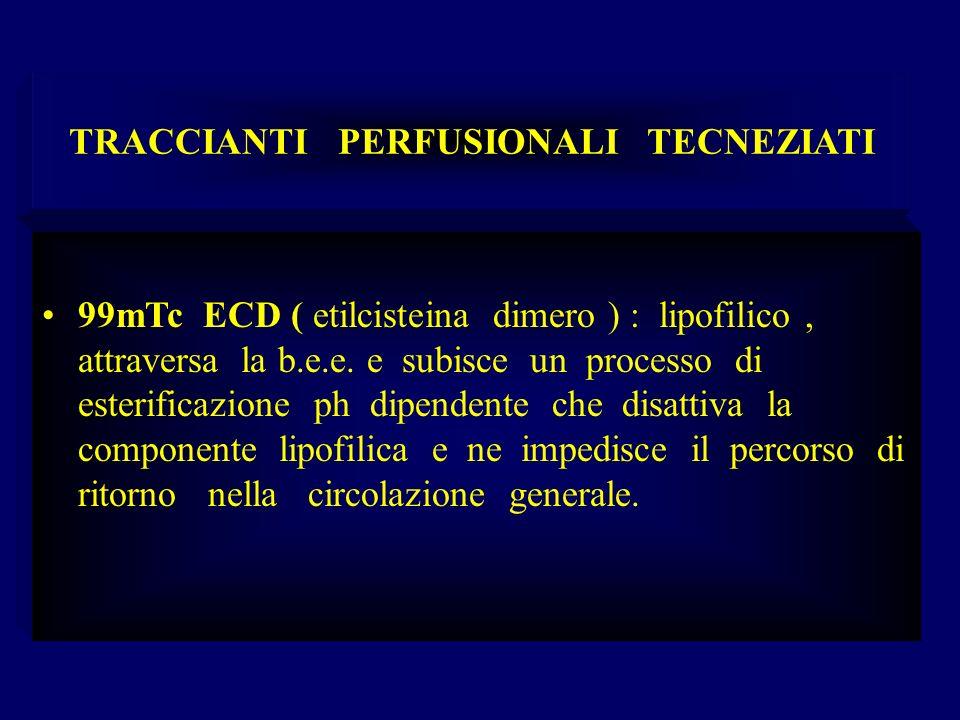 TRACCIANTI PERFUSIONALI TECNEZIATI 99mTc ECD ( etilcisteina dimero ) : lipofilico, attraversa la b.e.e. e subisce un processo di esterificazione ph di