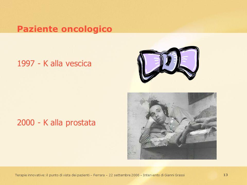 13 Terapie innovative: il punto di vista dei pazienti – Ferrara – 22 settembre 2006 – Intervento di Gianni Grassi Paziente oncologico 1997 - K alla ve