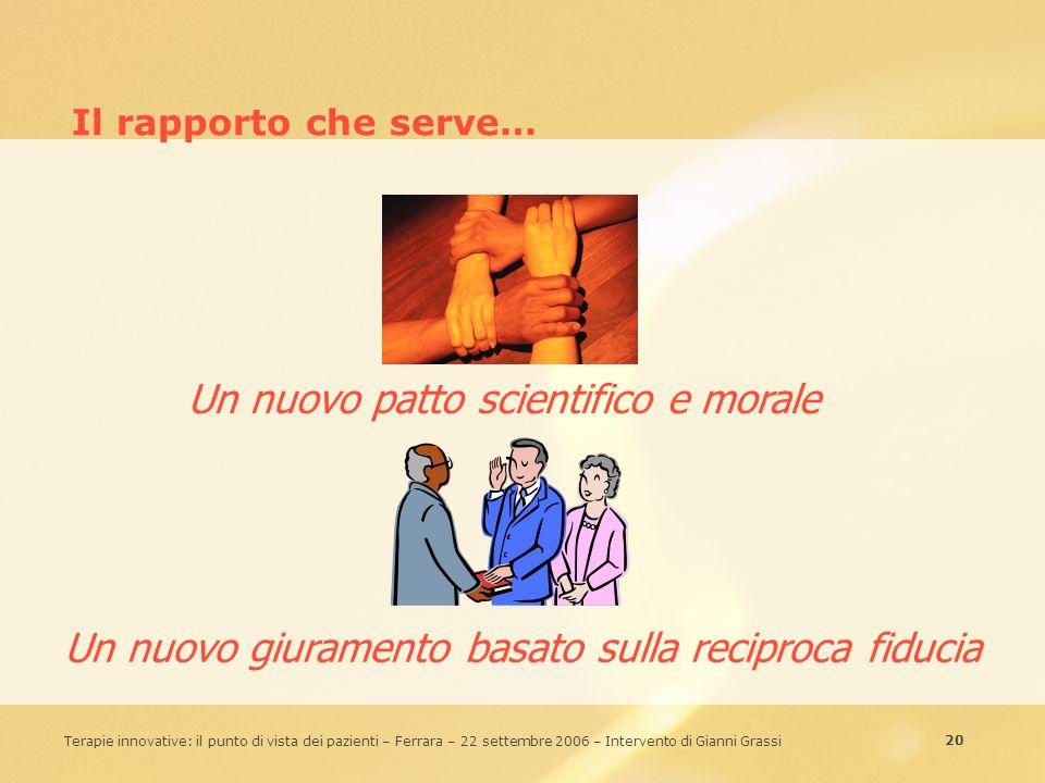 20 Terapie innovative: il punto di vista dei pazienti – Ferrara – 22 settembre 2006 – Intervento di Gianni Grassi Il rapporto che serve… Un nuovo patt