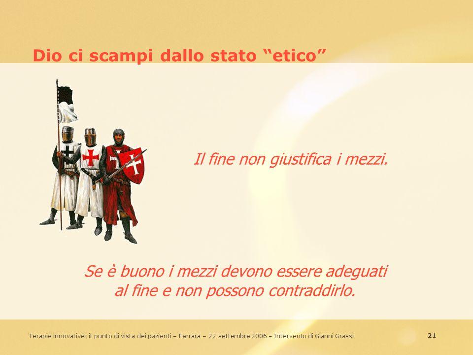 21 Terapie innovative: il punto di vista dei pazienti – Ferrara – 22 settembre 2006 – Intervento di Gianni Grassi Dio ci scampi dallo stato etico Il f