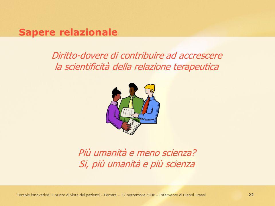 22 Terapie innovative: il punto di vista dei pazienti – Ferrara – 22 settembre 2006 – Intervento di Gianni Grassi Sapere relazionale Diritto-dovere di