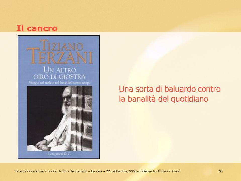 26 Terapie innovative: il punto di vista dei pazienti – Ferrara – 22 settembre 2006 – Intervento di Gianni Grassi Il cancro Una sorta di baluardo cont