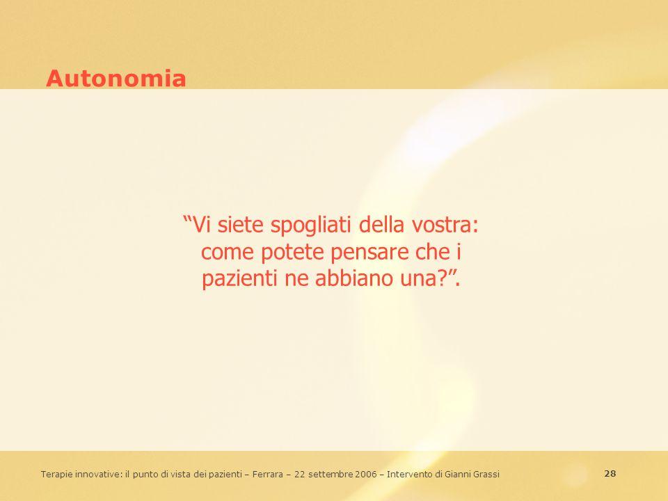 28 Terapie innovative: il punto di vista dei pazienti – Ferrara – 22 settembre 2006 – Intervento di Gianni Grassi Autonomia Vi siete spogliati della v