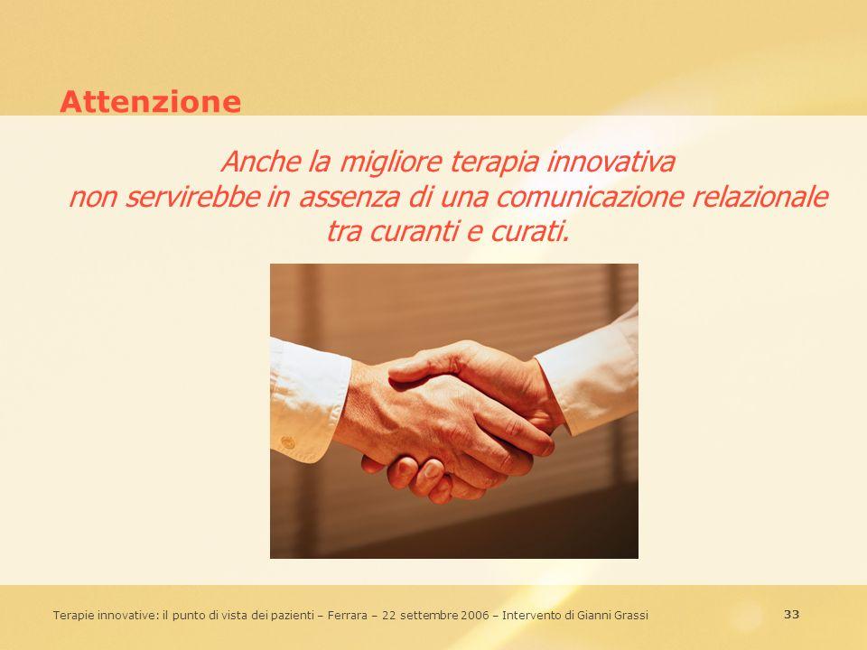 33 Terapie innovative: il punto di vista dei pazienti – Ferrara – 22 settembre 2006 – Intervento di Gianni Grassi Attenzione Anche la migliore terapia