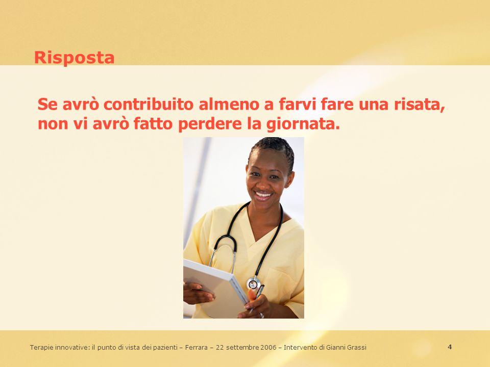 4 Terapie innovative: il punto di vista dei pazienti – Ferrara – 22 settembre 2006 – Intervento di Gianni Grassi Risposta Se avrò contribuito almeno a