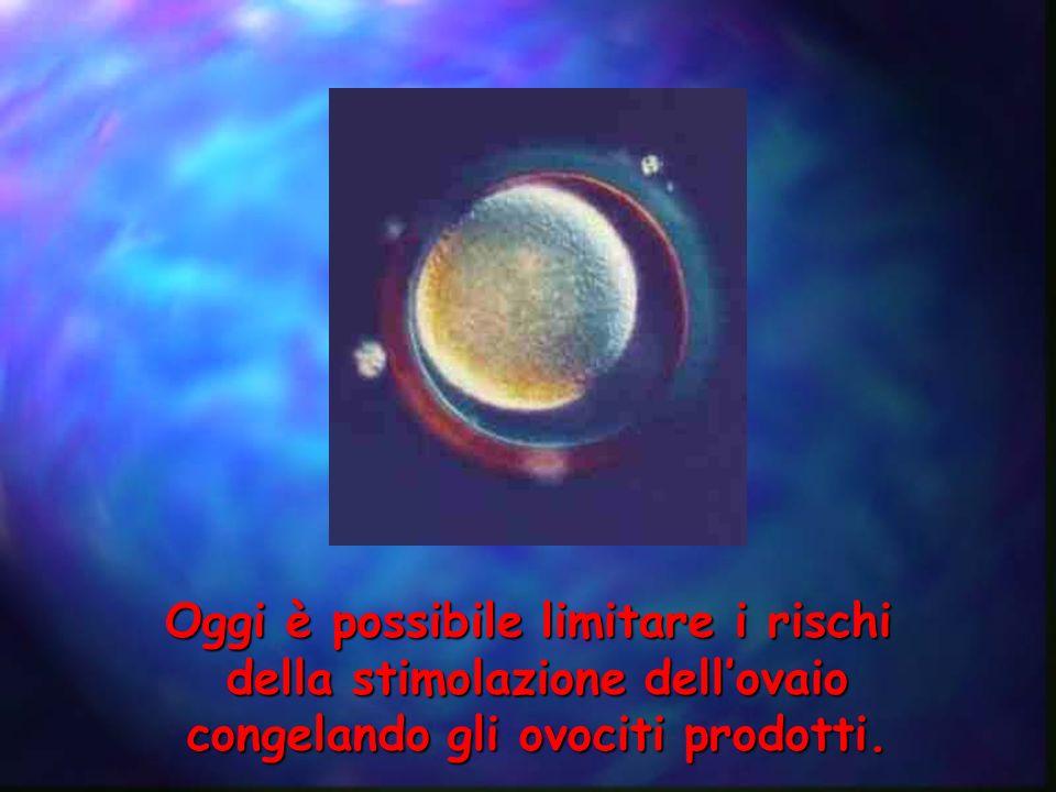 Oggi è possibile limitare i rischi della stimolazione dellovaio congelando gli ovociti prodotti.