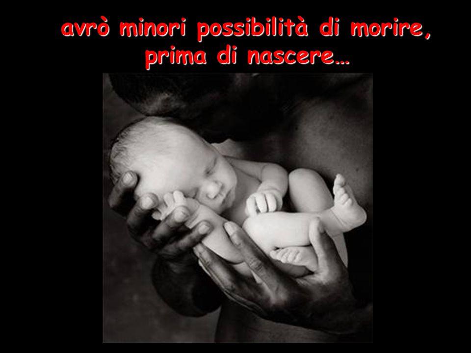 avrò minori possibilità di morire, prima di nascere…