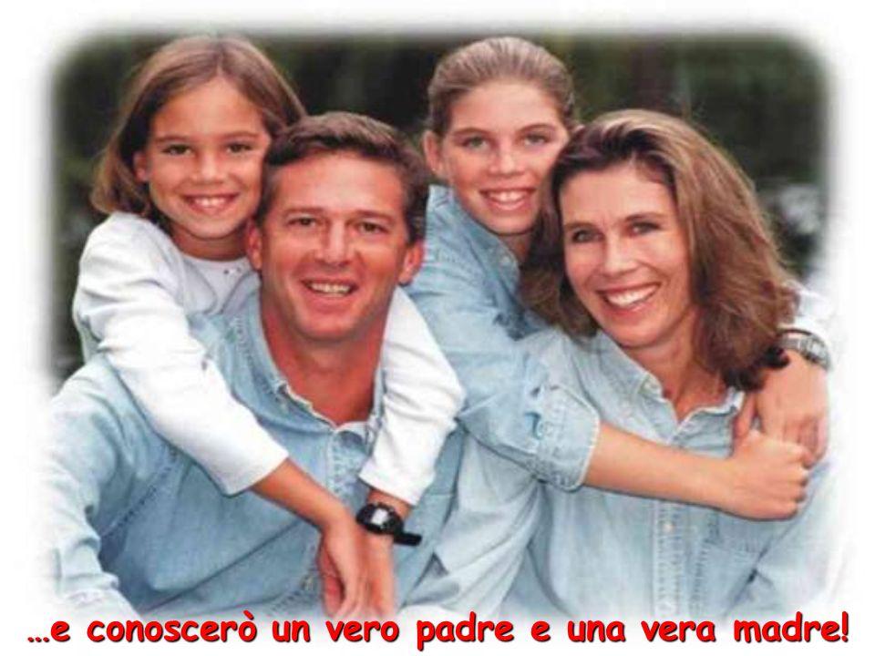 …e conoscerò un vero padre e una vera madre!
