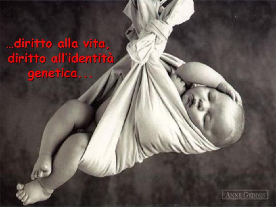 …diritto alla vita, diritto allidentità genetica...