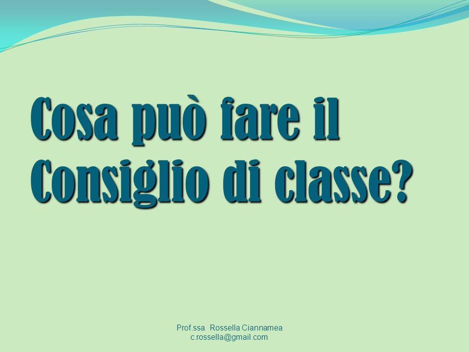 Cosa può fare il Consiglio di classe? Prof.ssa Rossella Ciannamea c.rossella@gmail.com