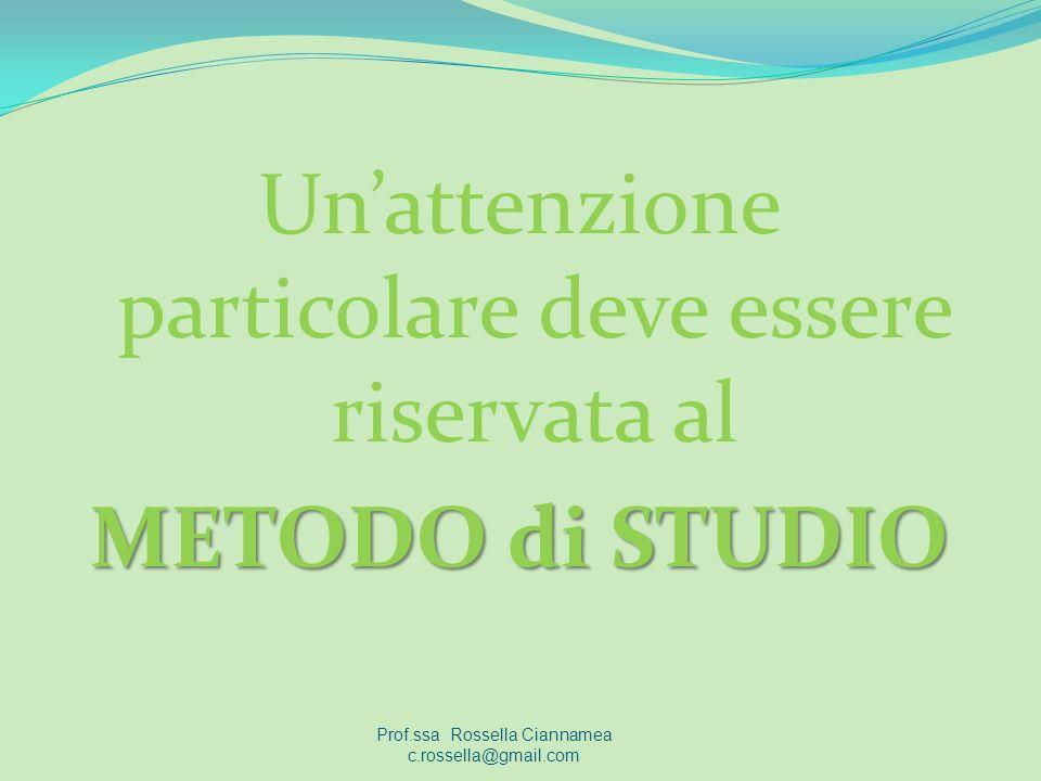 Unattenzione particolare deve essere riservata al METODO di STUDIO Prof.ssa Rossella Ciannamea c.rossella@gmail.com