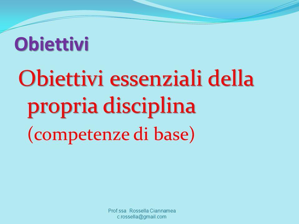Obiettivi Obiettivi essenziali della propria disciplina (competenze di base) Prof.ssa Rossella Ciannamea c.rossella@gmail.com