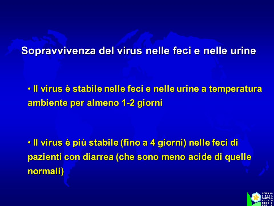 Il virus è stabile nelle feci e nelle urine a temperatura ambiente per almeno 1-2 giorni Il virus è stabile nelle feci e nelle urine a temperatura amb