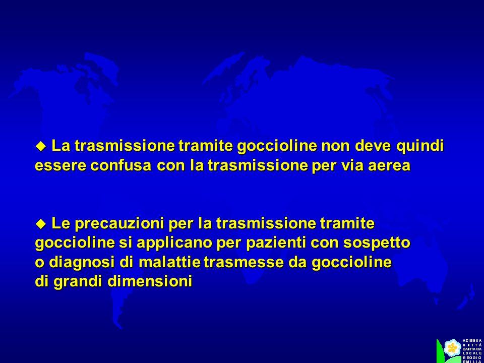 u La trasmissione tramite goccioline non deve quindi essere confusa con la trasmissione per via aerea u Le precauzioni per la trasmissione tramite goc