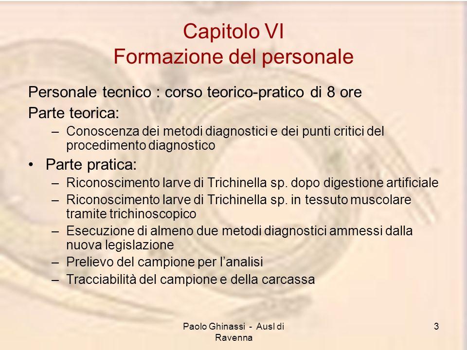 Paolo Ghinassi - Ausl di Ravenna 4 Capitolo VI Formazione del personale Aggiornamento Ogni sei mesi, il personale tecnico deve essere messo in grado di osservare le larve di Trichinella.