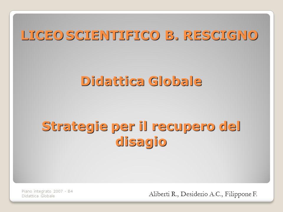 Piano integrato 2007 - B4 Didattica Globale Didattica Globale Strategie per il recupero del disagio Aliberti R., Desiderio A.C., Filippone F. LICEOSCI