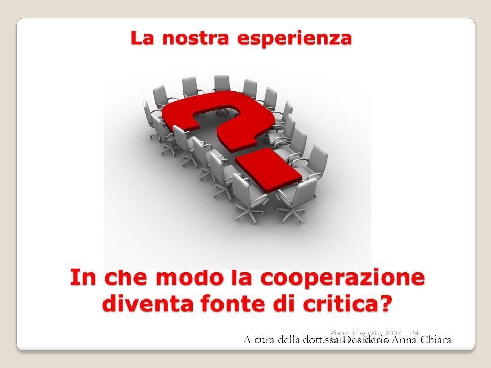 Piano integrato 2007 - B4 Didattica Globale In che modo la cooperazione diventa fonte di critica? La nostra esperienza A cura della dott.ssa Desiderio