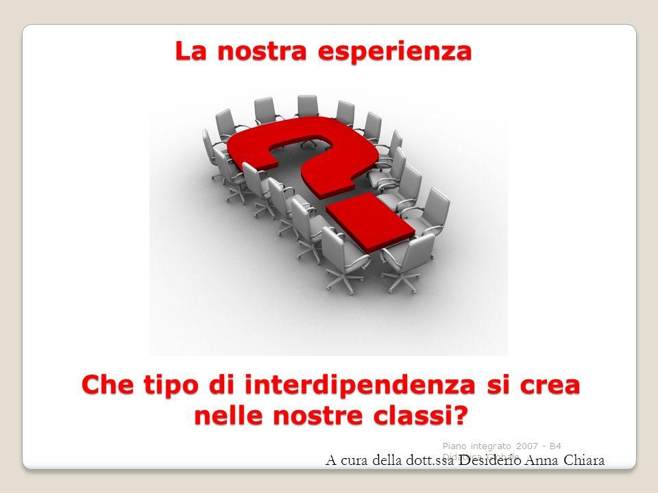 Piano integrato 2007 - B4 Didattica Globale La nostra esperienza Che tipo di interdipendenza si crea nelle nostre classi? A cura della dott.ssa Deside