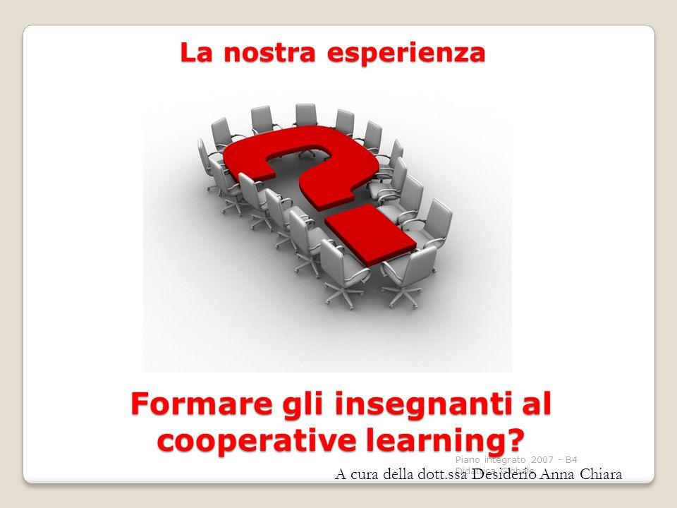 Piano integrato 2007 - B4 Didattica Globale Formare gli insegnanti al cooperative learning? La nostra esperienza A cura della dott.ssa Desiderio Anna