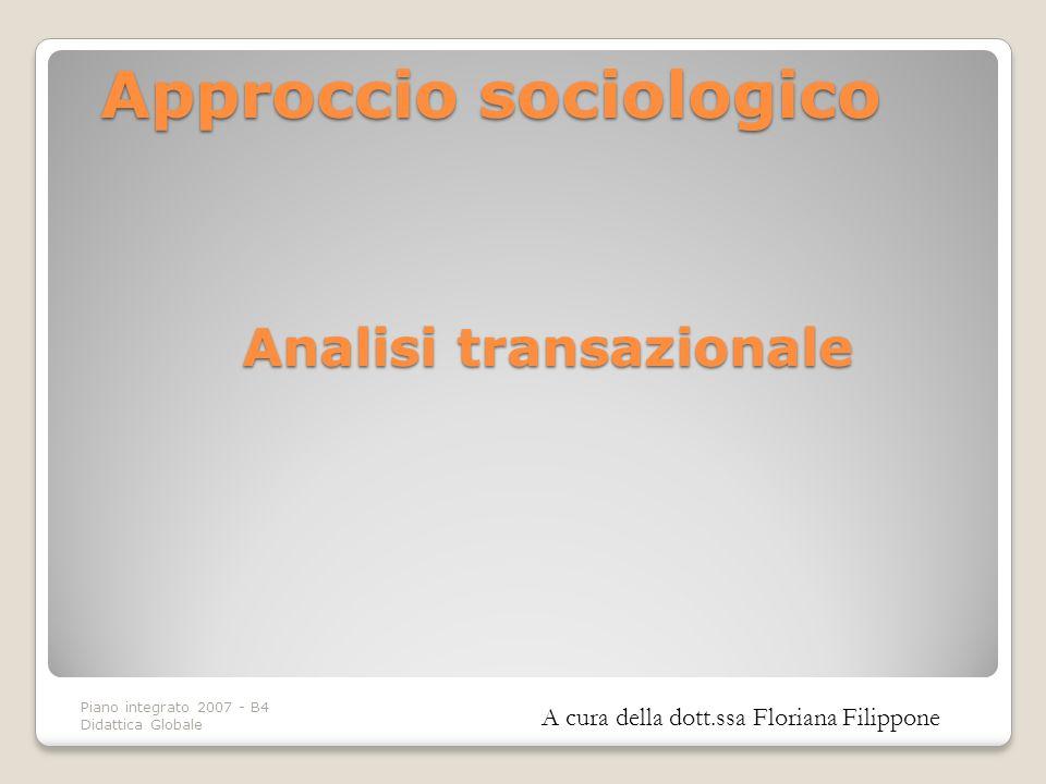 Piano integrato 2007 - B4 Didattica Globale Analisi transazionale Approcciosociologico Approccio sociologico A cura della dott.ssa Floriana Filippone