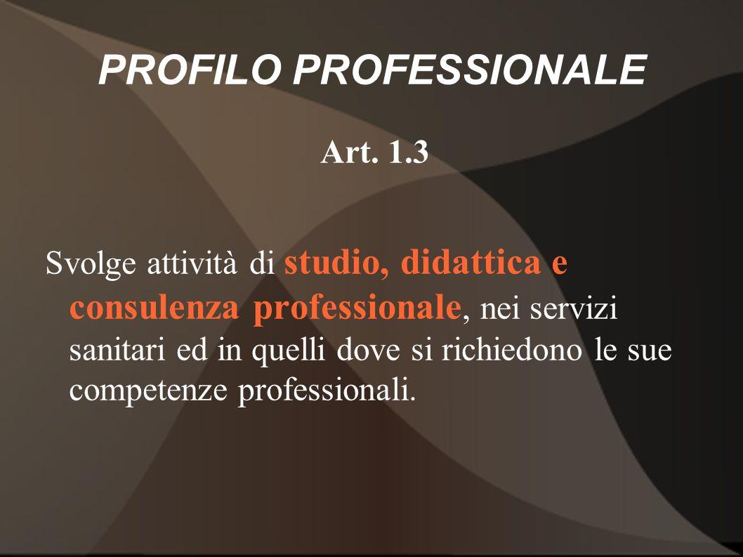 PROFILO PROFESSIONALE Art. 1.3 Svolge attività di studio, didattica e consulenza professionale, nei servizi sanitari ed in quelli dove si richiedono l
