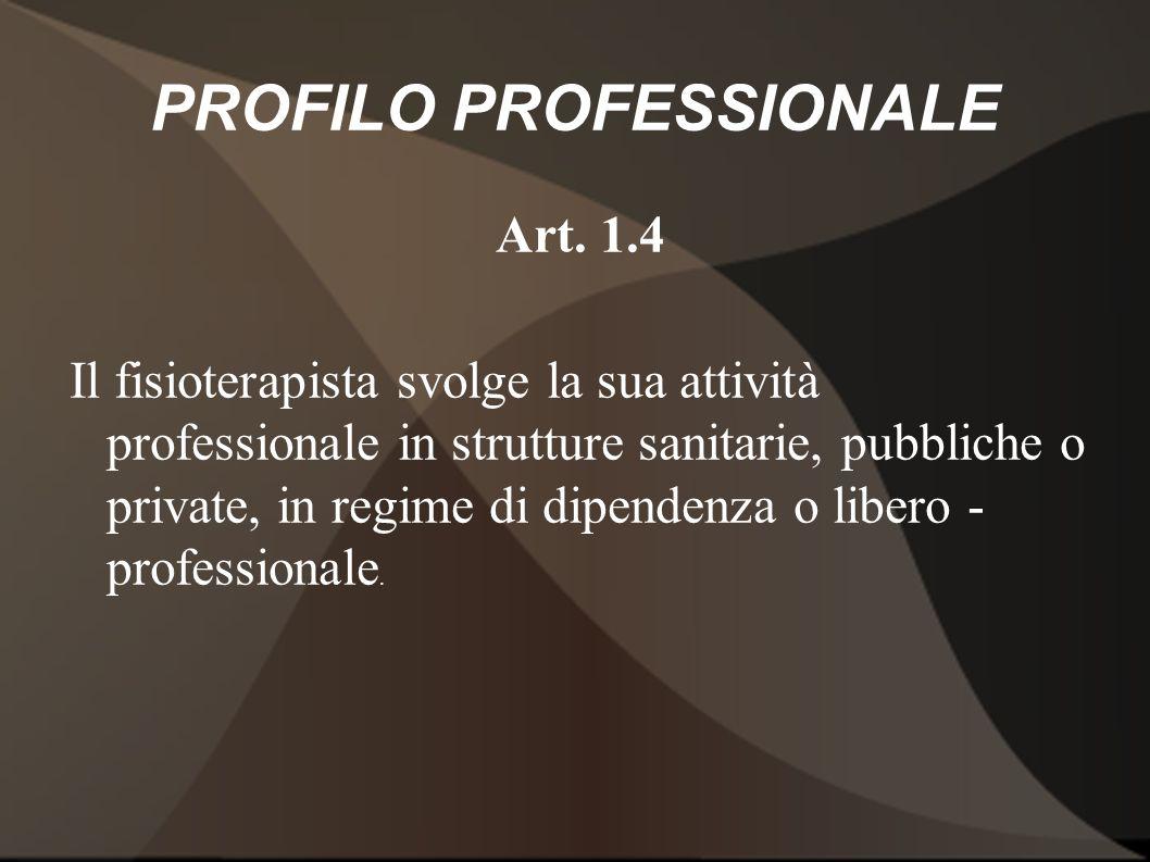 PROFILO PROFESSIONALE Art. 1.4 Il fisioterapista svolge la sua attività professionale in strutture sanitarie, pubbliche o private, in regime di dipend