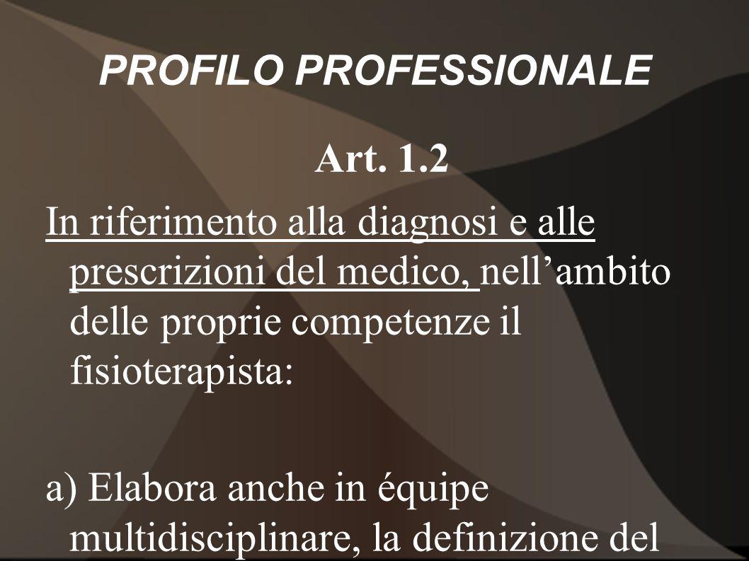 PROFILO PROFESSIONALE Art. 1.2 In riferimento alla diagnosi e alle prescrizioni del medico, nellambito delle proprie competenze il fisioterapista: a)