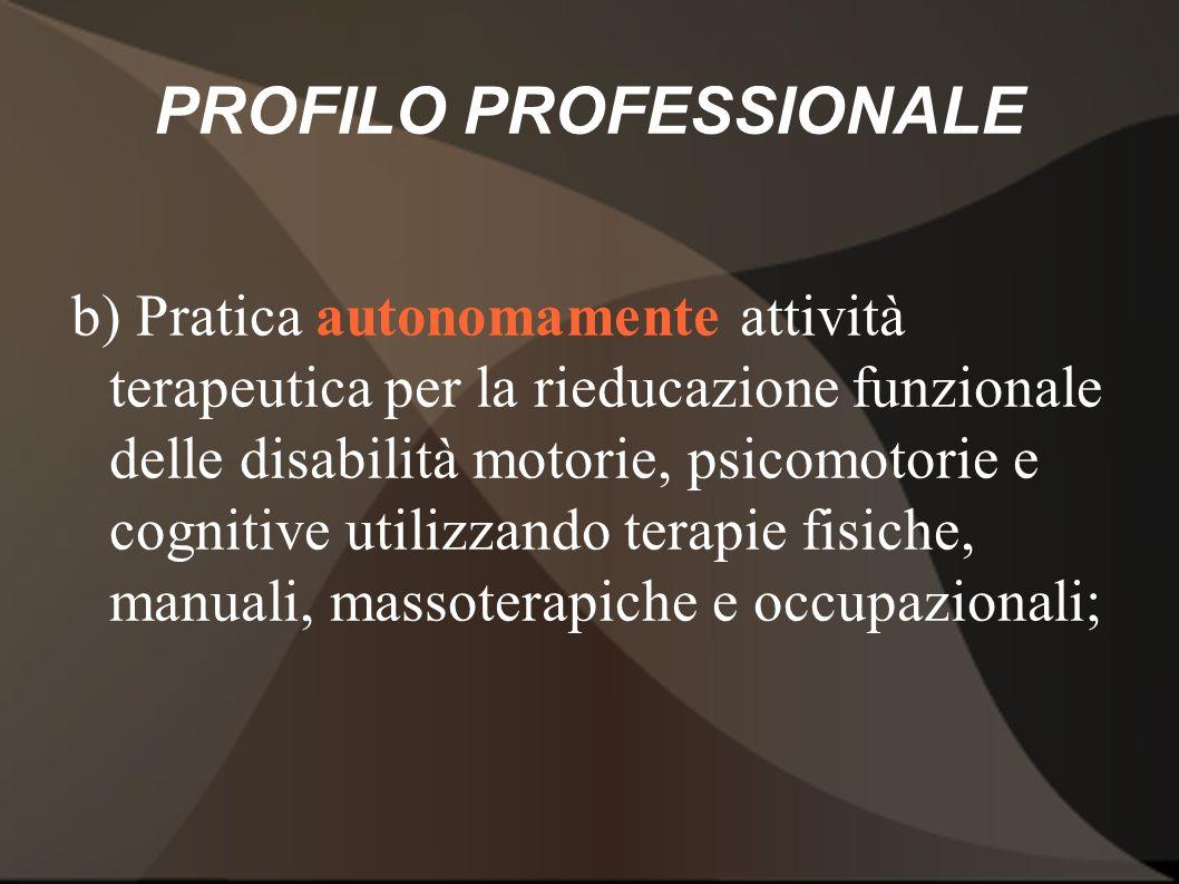 PROFILO PROFESSIONALE b) Pratica autonomamente attività terapeutica per la rieducazione funzionale delle disabilità motorie, psicomotorie e cognitive