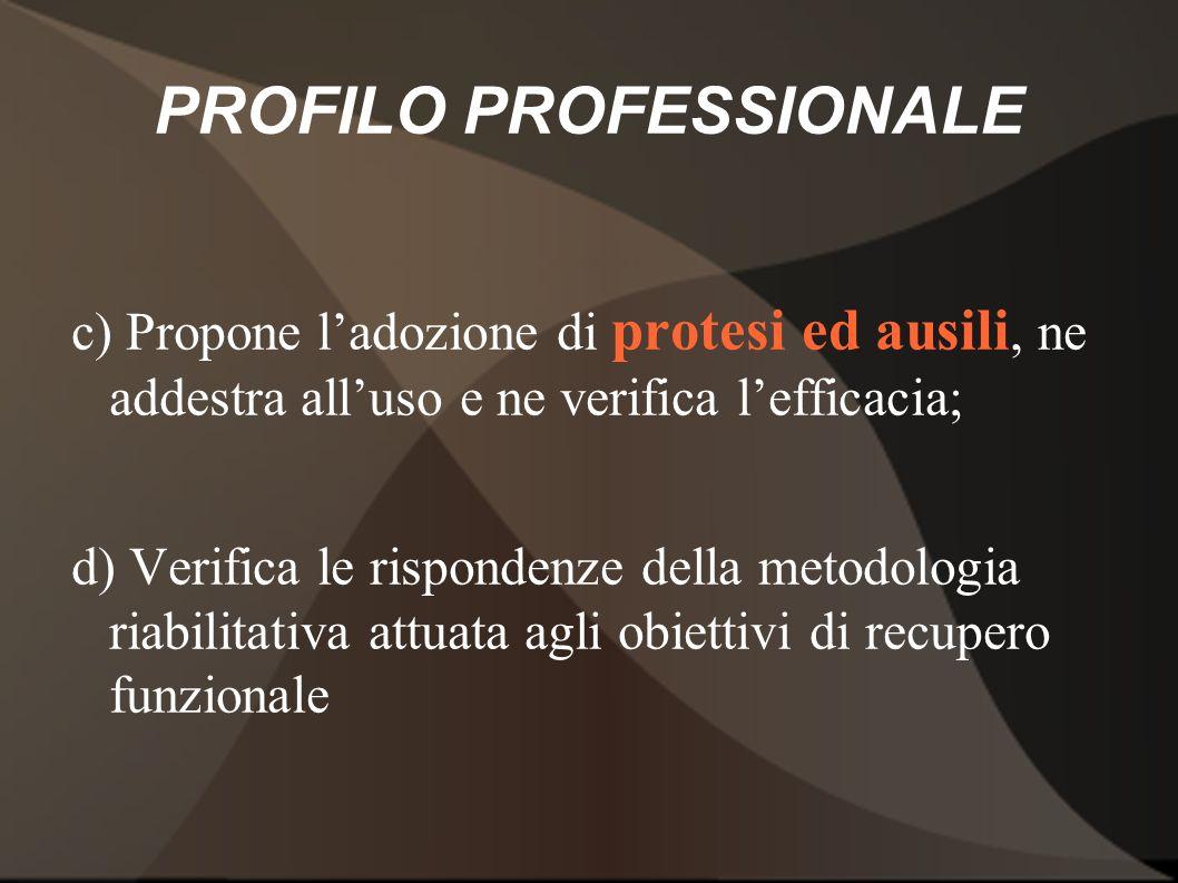 PROFILO PROFESSIONALE c) Propone ladozione di protesi ed ausili, ne addestra alluso e ne verifica lefficacia; d) Verifica le rispondenze della metodol