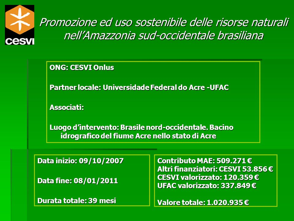 Promozione ed uso sostenibile delle risorse naturali nellAmazzonia sud-occidentale brasiliana ONG: CESVI Onlus Partner locale: Universidade Federal do Acre -UFAC Associati: Luogo dintervento: Brasile nord-occidentale.