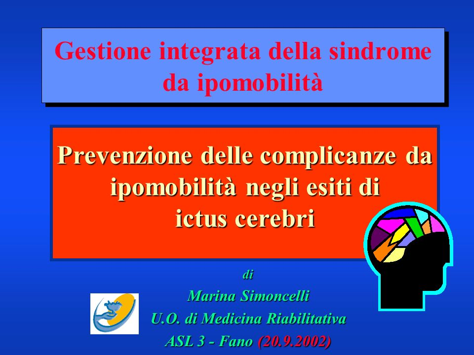 Gestione integrata della sindrome da ipomobilità di Marina Simoncelli U.O. di Medicina Riabilitativa ASL 3 - Fano (20.9.2002) Prevenzione delle compli