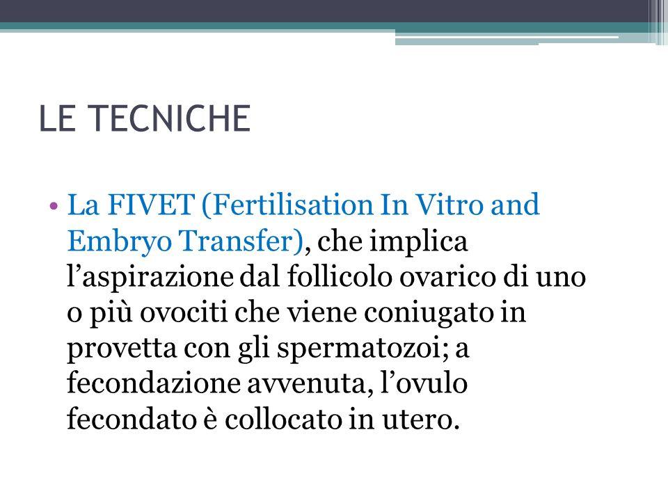 LE TECNICHE La FIVET (Fertilisation In Vitro and Embryo Transfer), che implica laspirazione dal follicolo ovarico di uno o più ovociti che viene coniu