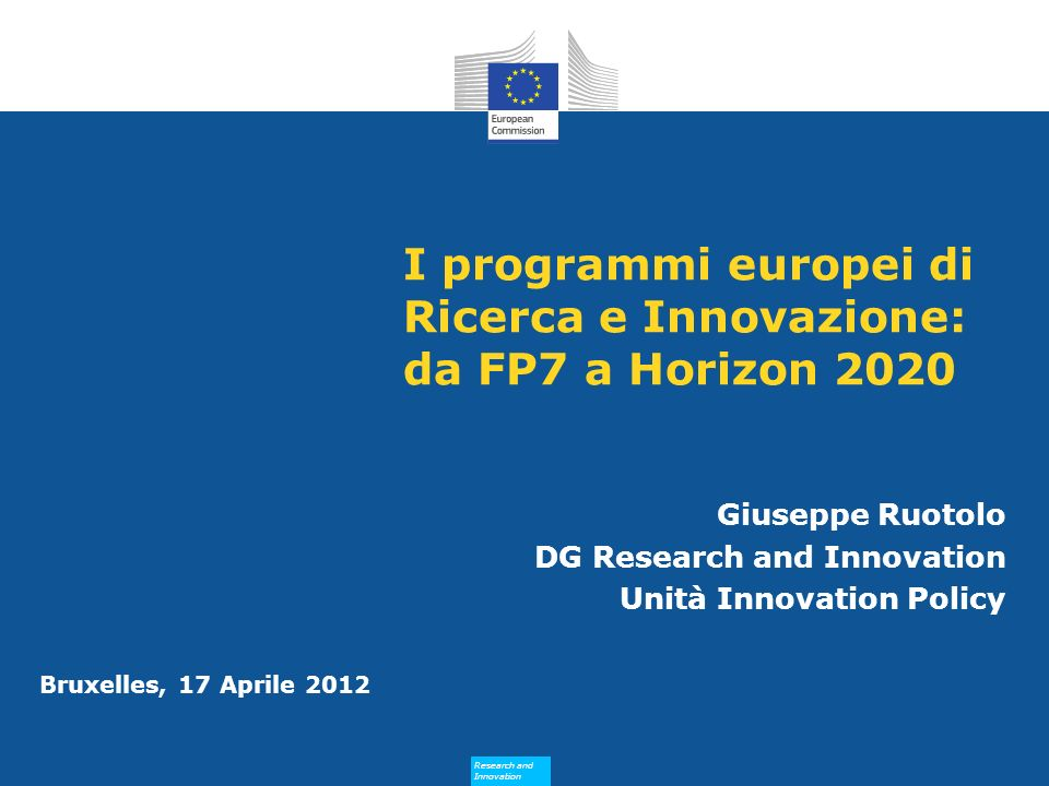 Research and Innovation Research and Innovation Bruxelles, 17 Aprile 2012 I programmi europei di Ricerca e Innovazione: da FP7 a Horizon 2020 Giuseppe Ruotolo DG Research and Innovation Unità Innovation Policy