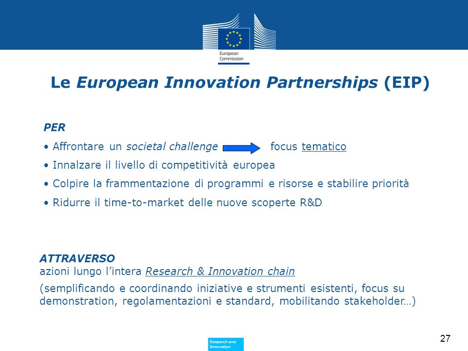 Research and Innovation Research and Innovation 27 Le European Innovation Partnerships (EIP) PER Affrontare un societal challenge focus tematico Innalzare il livello di competitività europea Colpire la frammentazione di programmi e risorse e stabilire priorità Ridurre il time-to-market delle nuove scoperte R&D ATTRAVERSO azioni lungo lintera Research & Innovation chain (semplificando e coordinando iniziative e strumenti esistenti, focus su demonstration, regolamentazioni e standard, mobilitando stakeholder…)