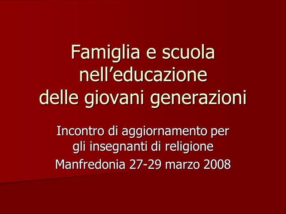 Famiglia e scuola nelleducazione delle giovani generazioni Incontro di aggiornamento per gli insegnanti di religione Manfredonia 27-29 marzo 2008