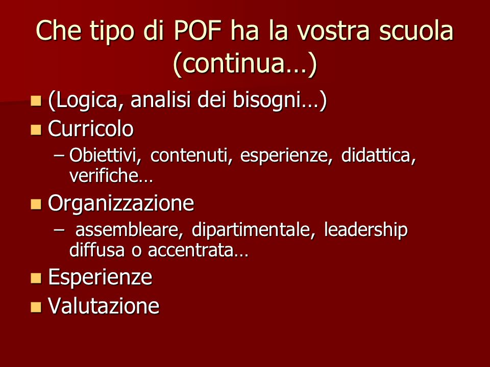 Che tipo di POF ha la vostra scuola (continua…) (Logica, analisi dei bisogni…) (Logica, analisi dei bisogni…) Curricolo Curricolo –Obiettivi, contenut