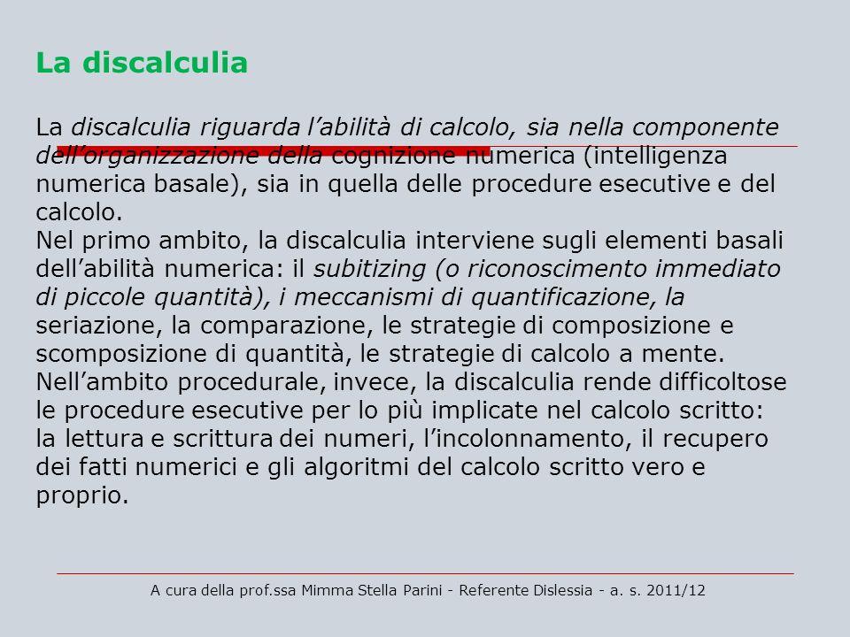 La discalculia La discalculia riguarda labilità di calcolo, sia nella componente dellorganizzazione della cognizione numerica (intelligenza numerica b