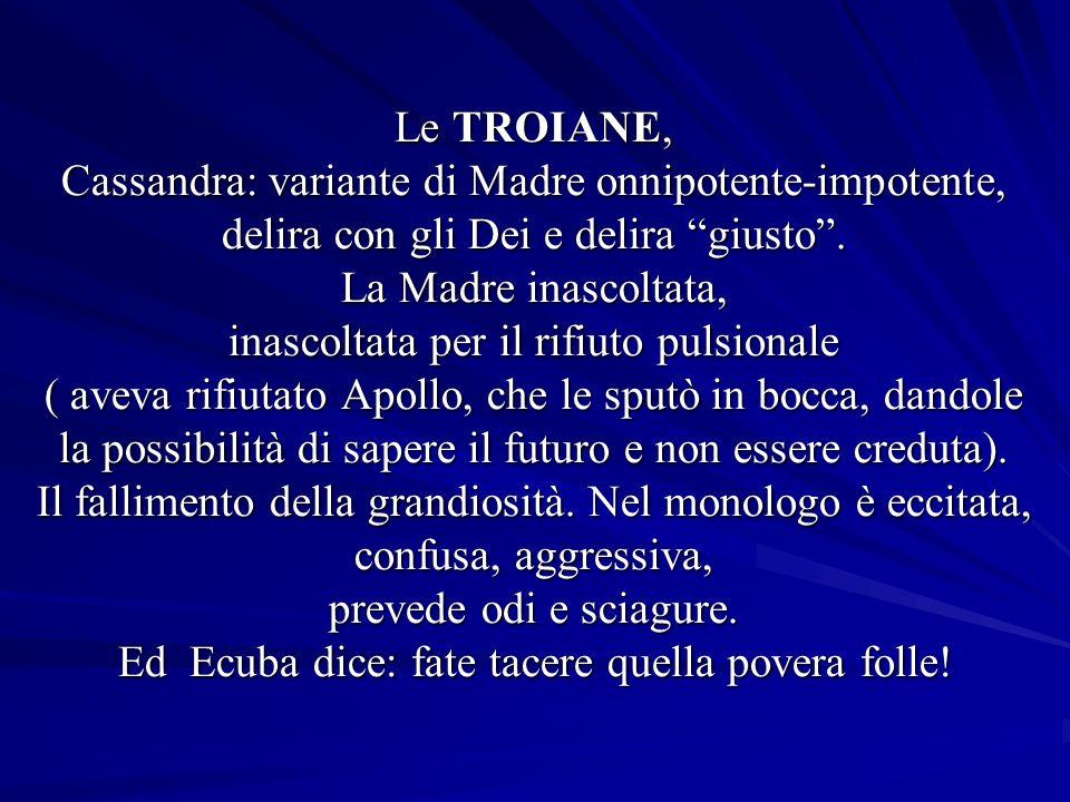 Le TROIANE, Cassandra: variante di Madre onnipotente-impotente, delira con gli Dei e delira giusto.
