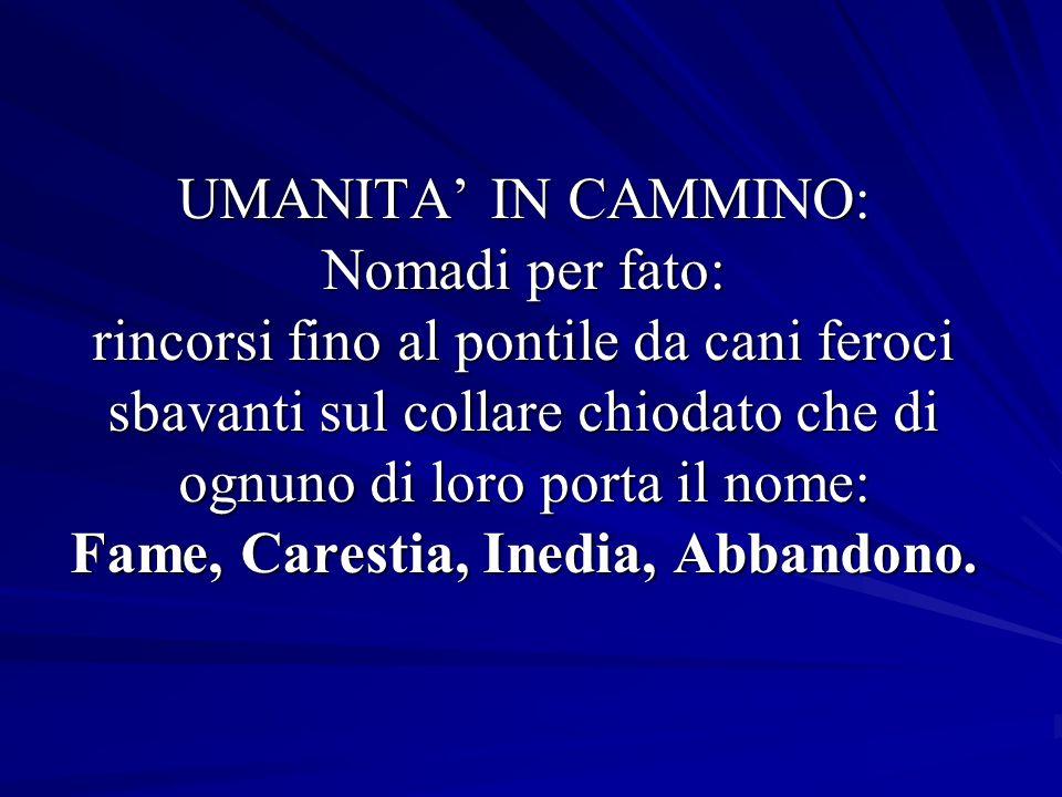 UMANITA IN CAMMINO: Nomadi per fato: rincorsi fino al pontile da cani feroci sbavanti sul collare chiodato che di ognuno di loro porta il nome: Fame, Carestia, Inedia, Abbandono.
