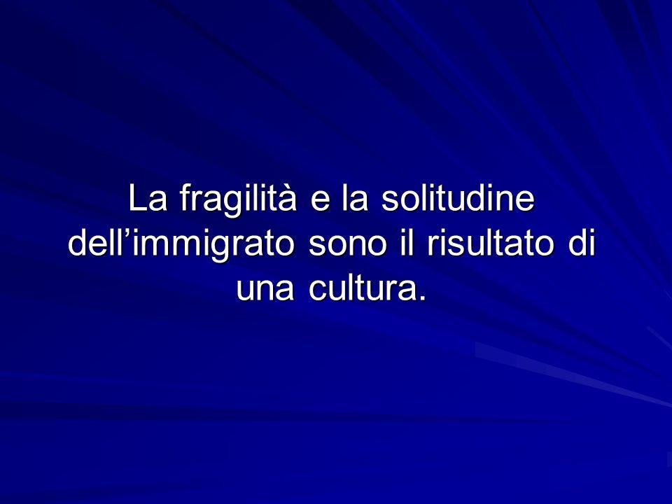 La fragilità e la solitudine dellimmigrato sono il risultato di una cultura.