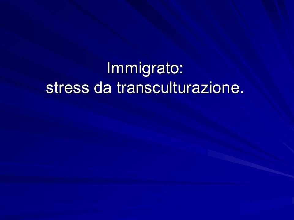 Immigrato: stress da transculturazione.