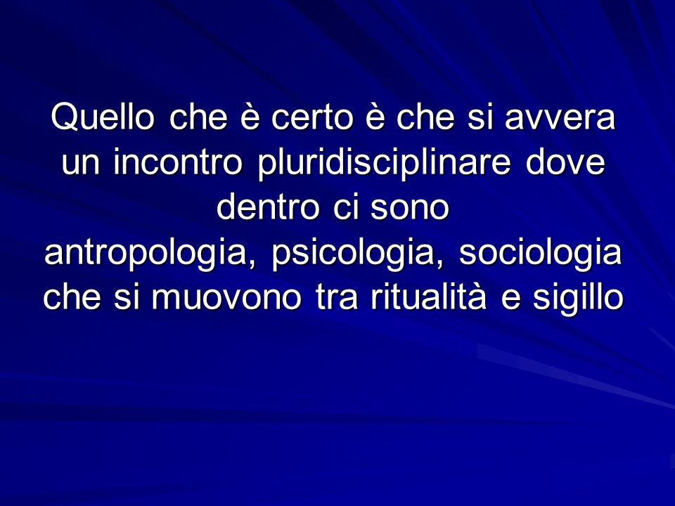 Quello che è certo è che si avvera un incontro pluridisciplinare dove dentro ci sono antropologia, psicologia, sociologia che si muovono tra ritualità e sigillo