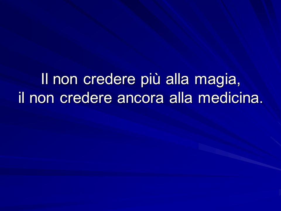 Il non credere più alla magia, il non credere ancora alla medicina.
