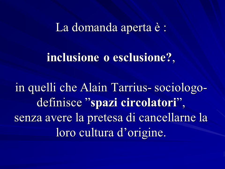La domanda aperta è : inclusione o esclusione?, in quelli che Alain Tarrius- sociologo- definisce spazi circolatori, senza avere la pretesa di cancellarne la loro cultura dorigine.