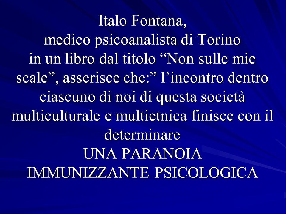 Italo Fontana, medico psicoanalista di Torino in un libro dal titolo Non sulle mie scale, asserisce che: lincontro dentro ciascuno di noi di questa società multiculturale e multietnica finisce con il determinare UNA PARANOIA IMMUNIZZANTE PSICOLOGICA