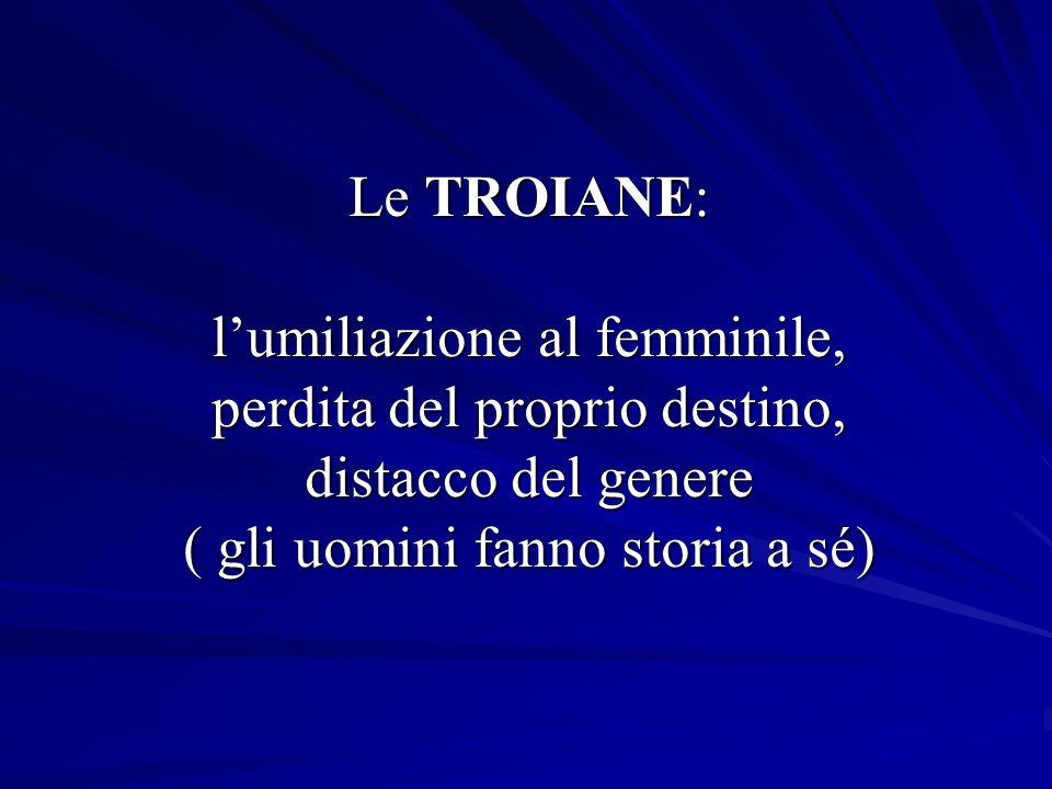 Le TROIANE: lumiliazione al femminile, perdita del proprio destino, distacco del genere ( gli uomini fanno storia a sé)