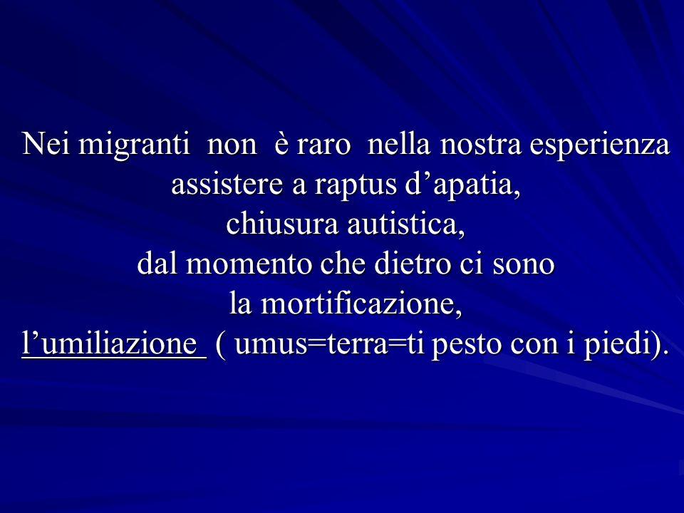 Nei migranti non è raro nella nostra esperienza assistere a raptus dapatia, chiusura autistica, dal momento che dietro ci sono la mortificazione, lumiliazione ( umus=terra=ti pesto con i piedi).