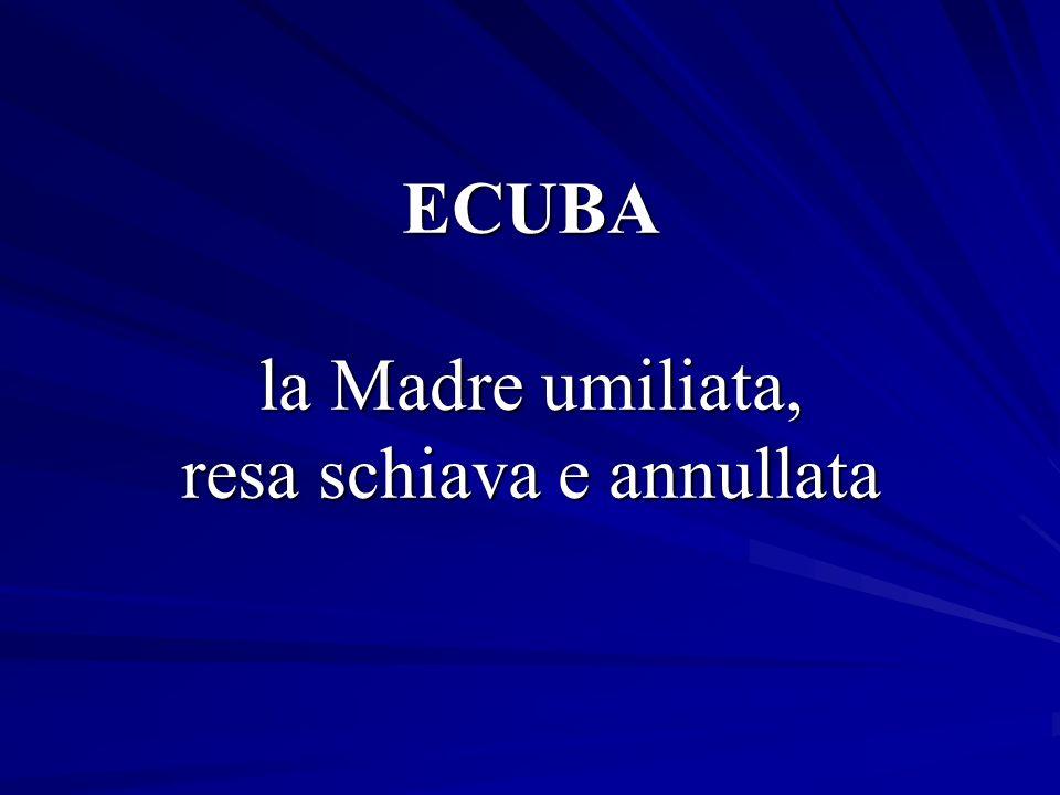 ECUBA la Madre umiliata, resa schiava e annullata