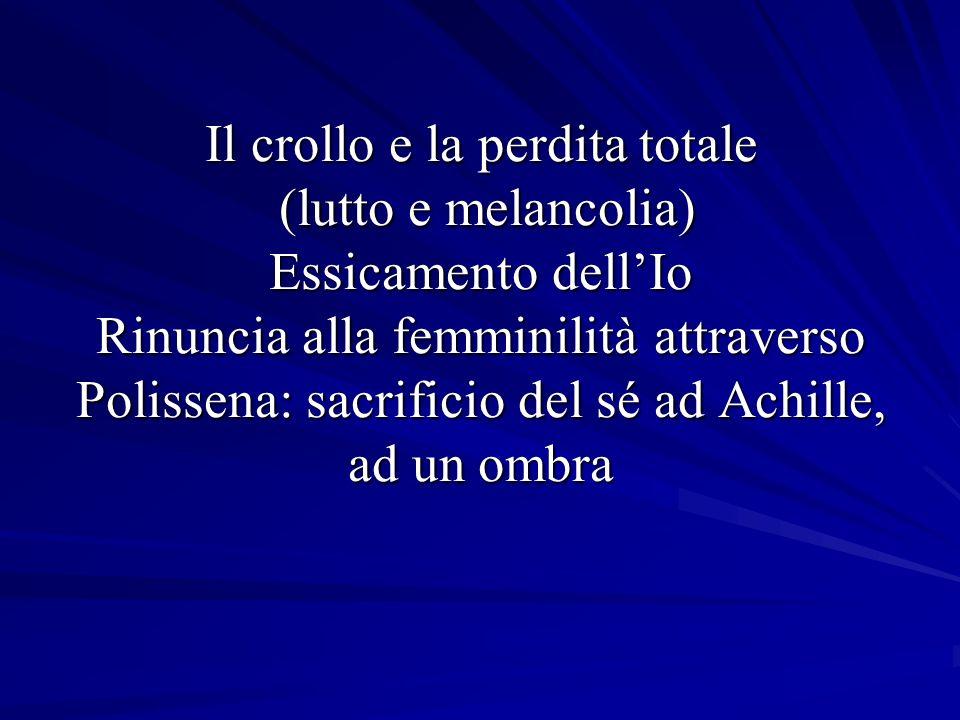 Il crollo e la perdita totale (lutto e melancolia) Essicamento dellIo Rinuncia alla femminilità attraverso Polissena: sacrificio del sé ad Achille, ad un ombra