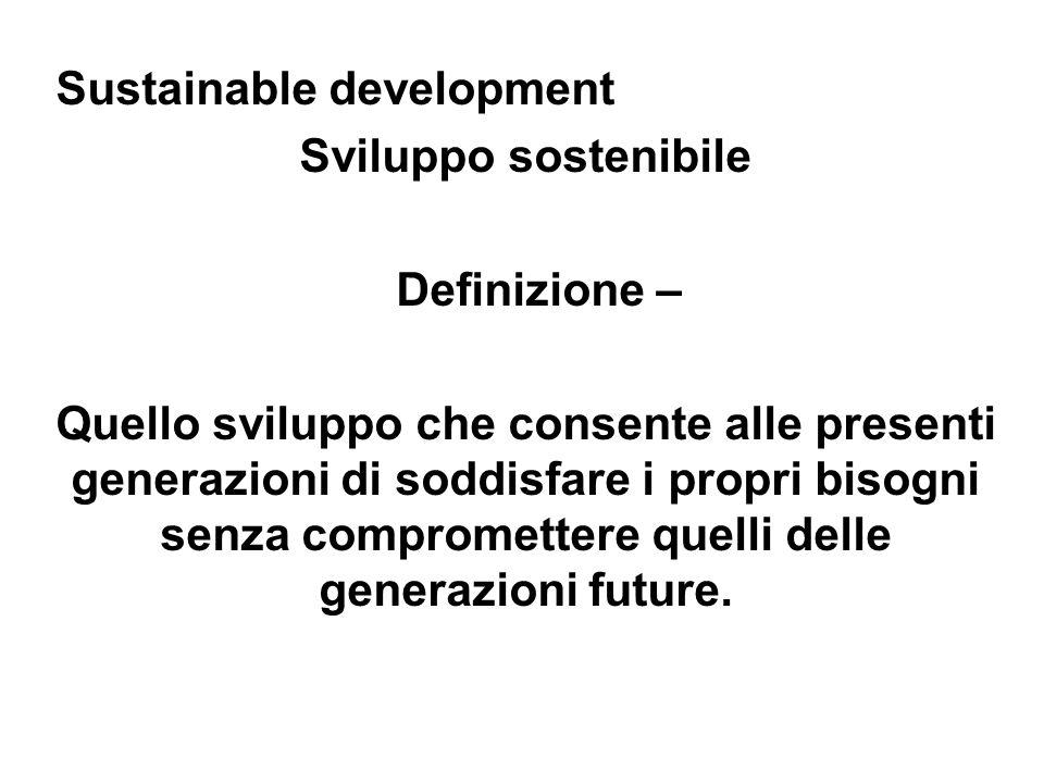 Sustainable development Sviluppo sostenibile Definizione – Quello sviluppo che consente alle presenti generazioni di soddisfare i propri bisogni senza compromettere quelli delle generazioni future.